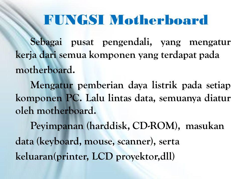 FUNGSI Motherboard Sebagai pusat pengendali, yang mengatur kerja dari semua komponen yang terdapat pada motherboard.