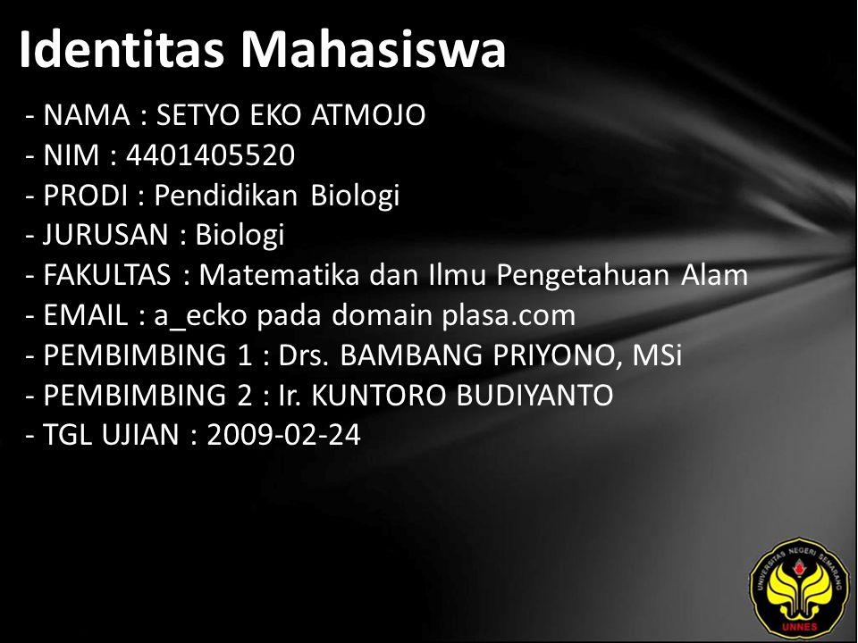 Identitas Mahasiswa - NAMA : SETYO EKO ATMOJO - NIM : 4401405520 - PRODI : Pendidikan Biologi - JURUSAN : Biologi - FAKULTAS : Matematika dan Ilmu Pengetahuan Alam - EMAIL : a_ecko pada domain plasa.com - PEMBIMBING 1 : Drs.