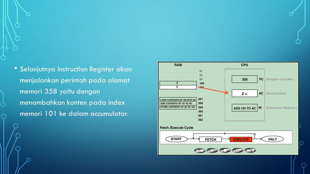 Selanjutnya Instruction Register akan menjalankan perintah pada alamat memori 358 yaitu dengan menambahkan konten pada index memori 101 ke dalam accumulator.