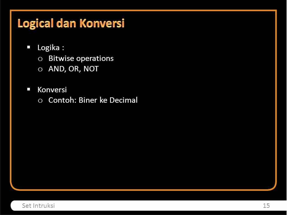  Logika : o Bitwise operations o AND, OR, NOT  Konversi o Contoh: Biner ke Decimal 15Set Intruksi