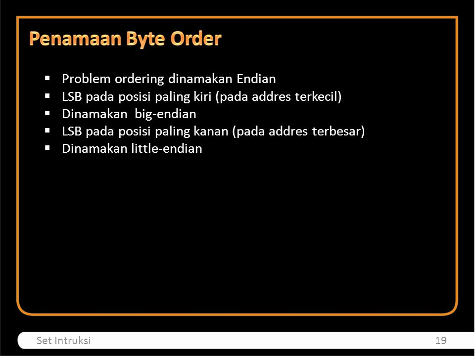  Problem ordering dinamakan Endian  LSB pada posisi paling kiri (pada addres terkecil)  Dinamakan big-endian  LSB pada posisi paling kanan (pada addres terbesar)  Dinamakan little-endian 19Set Intruksi