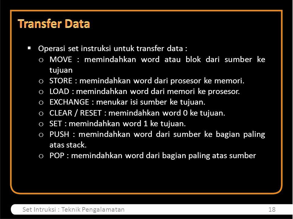  Operasi set instruksi untuk transfer data : o MOVE : memindahkan word atau blok dari sumber ke tujuan o STORE : memindahkan word dari prosesor ke me