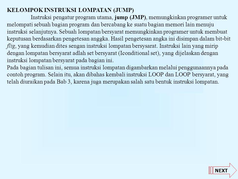 NEXT KELOMPOK INSTRUKSI LOMPATAN (JUMP) Instruksi pengatur program utama, jump (JMP), memungkinkan programer untuk melompati sebuah bagian program dan bercabang ke suatu bagian memori lain menuju instruksi selanjutnya.