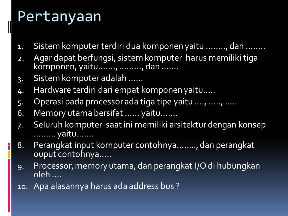 Pertanyaan 1. Sistem komputer terdiri dua komponen yaitu …….., dan …….. 2. Agar dapat berfungsi, sistem komputer harus memiliki tiga komponen, yaitu……