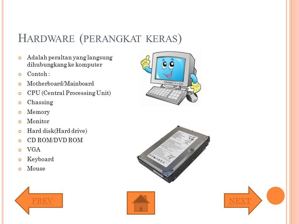 H ARDWARE ( PERANGKAT KERAS ) Adalah peraltan yang langsung dihubungkang ke komputer Contoh : Motherboard/Mainboard CPU (Central Processing Unit) Chas