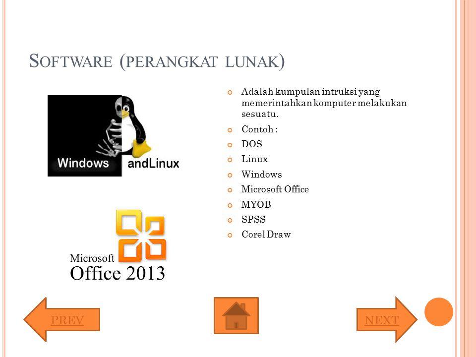S OFTWARE ( PERANGKAT LUNAK ) Adalah kumpulan intruksi yang memerintahkan komputer melakukan sesuatu. Contoh : DOS Linux Windows Microsoft Office MYOB