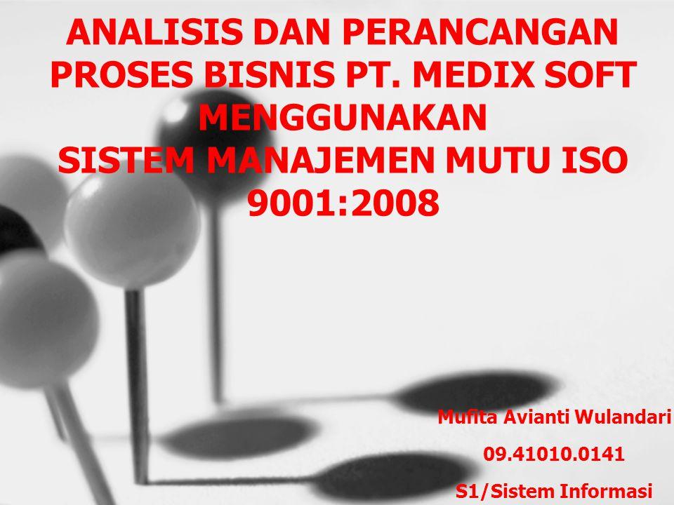 ANALISIS DAN PERANCANGAN PROSES BISNIS PT. MEDIX SOFT MENGGUNAKAN SISTEM MANAJEMEN MUTU ISO 9001:2008 Mufita Avianti Wulandari 09.41010.0141 S1/Sistem