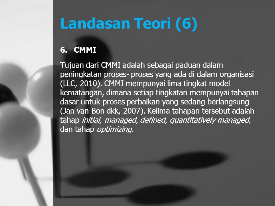 Landasan Teori (6) 6.CMMI Tujuan dari CMMI adalah sebagai paduan dalam peningkatan proses- proses yang ada di dalam organisasi (LLC, 2010). CMMI mempu