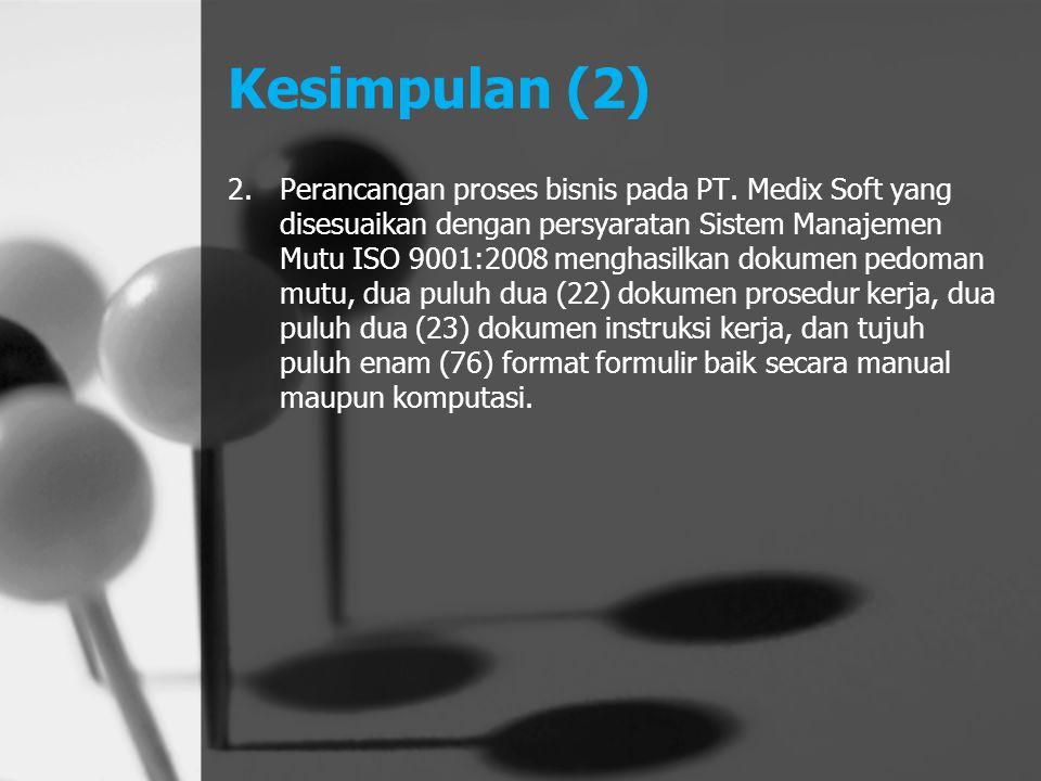 Kesimpulan (2) 2.Perancangan proses bisnis pada PT. Medix Soft yang disesuaikan dengan persyaratan Sistem Manajemen Mutu ISO 9001:2008 menghasilkan do