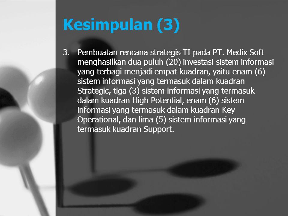 Kesimpulan (3) 3.Pembuatan rencana strategis TI pada PT. Medix Soft menghasilkan dua puluh (20) investasi sistem informasi yang terbagi menjadi empat