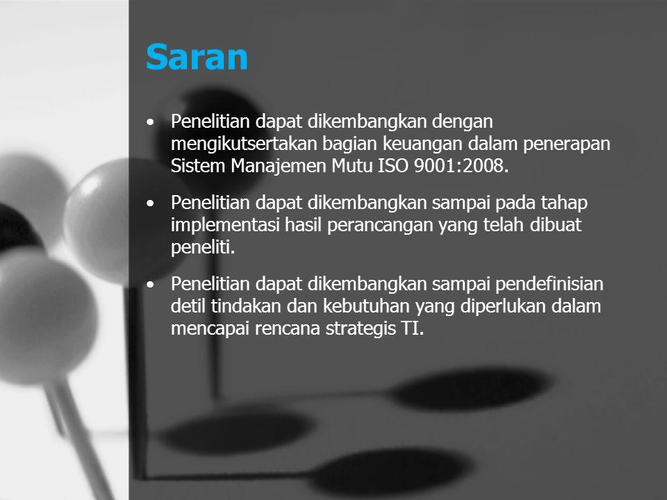 Saran Penelitian dapat dikembangkan dengan mengikutsertakan bagian keuangan dalam penerapan Sistem Manajemen Mutu ISO 9001:2008. Penelitian dapat dike