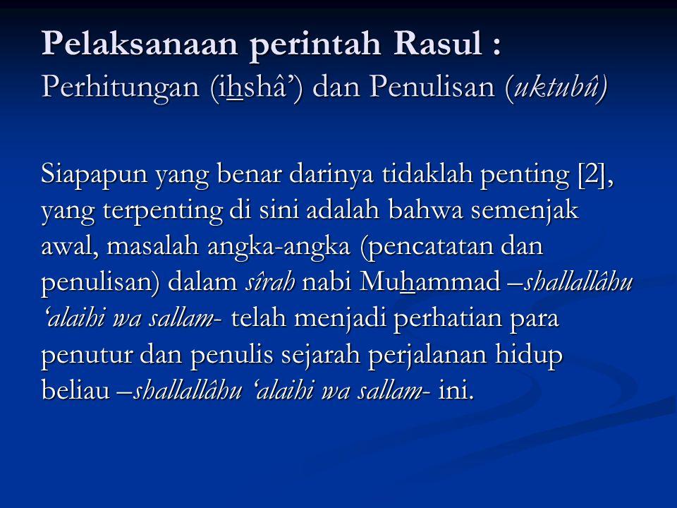 Dan setelah beliau –Shallallâhu 'alaihi wa sallam- hijrah ke Yatsrib (kemudian dikenal sebagai Al-Madinah atau kota nabi Muhammad –shallallâhu 'alaihi wa sallam-), dan Allâh –subhânahu wa ta'âlâ- mulai mengizinkan peperangan kepada kaum muslimin, para penulis sîrah menyuguhkan data-data angka sebagai berikut: TahunPeristiwa Pasukan Islam Keterangan Dua (2) Tiga (3) Lima (5) Delapan (8) Sembilan (9) Perang Badar Perang Uhud Perang Ahzâb Fathu Makah Perang Tabuk 313 1000 (700) 300010.00030.000 300 orang pulang Pelaksanaan perintah Rasul : Perhitungan (ihshâ') dan Penulisan (uktubû)