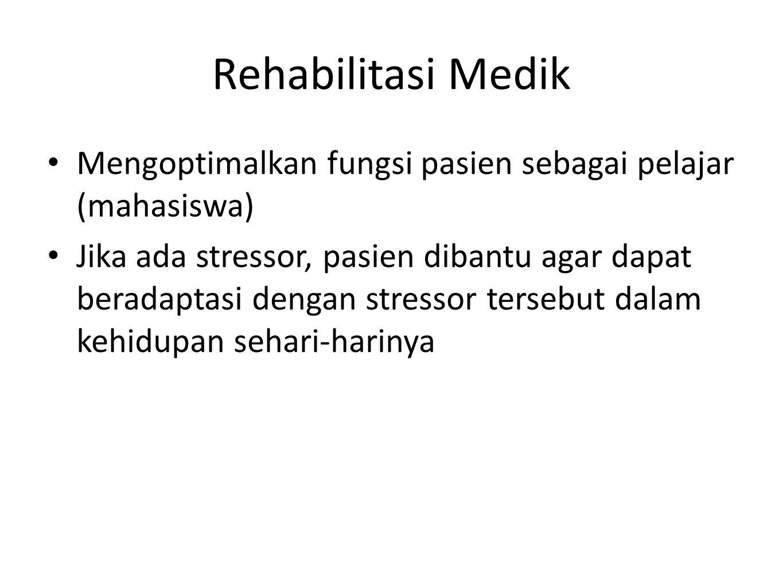 Rehabilitasi Medik Mengoptimalkan fungsi pasien sebagai pelajar (mahasiswa) Jika ada stressor, pasien dibantu agar dapat beradaptasi dengan stressor t