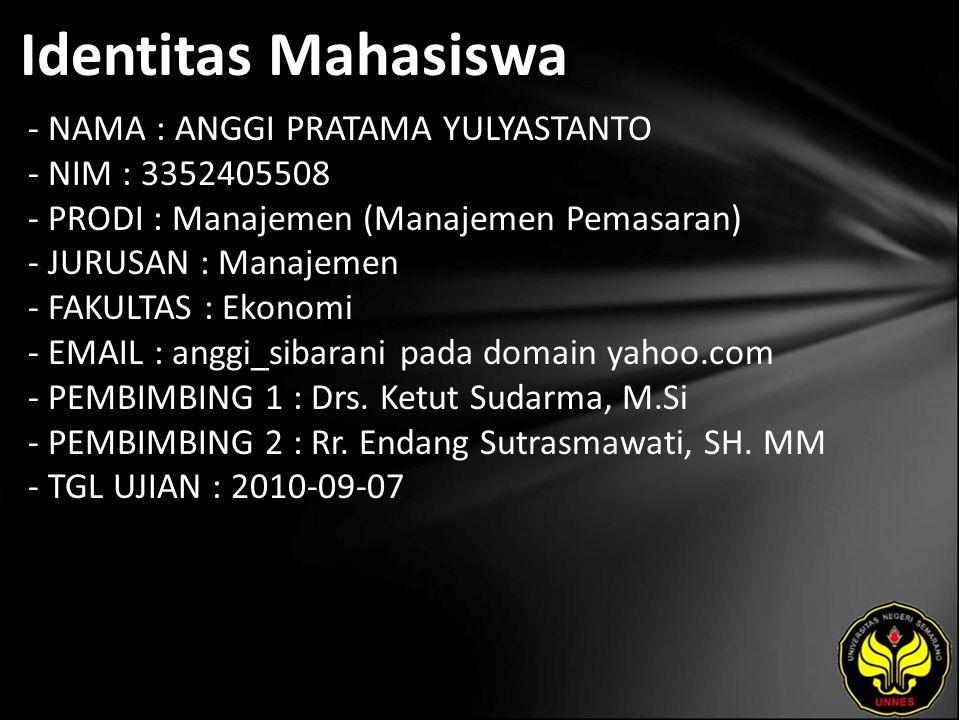 Identitas Mahasiswa - NAMA : ANGGI PRATAMA YULYASTANTO - NIM : 3352405508 - PRODI : Manajemen (Manajemen Pemasaran) - JURUSAN : Manajemen - FAKULTAS : Ekonomi - EMAIL : anggi_sibarani pada domain yahoo.com - PEMBIMBING 1 : Drs.