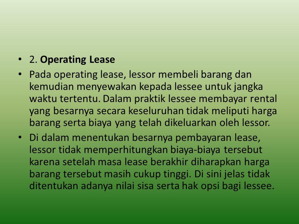 2. Operating Lease Pada operating lease, lessor membeli barang dan kemudian menyewakan kepada lessee untuk jangka waktu tertentu. Dalam praktik lessee