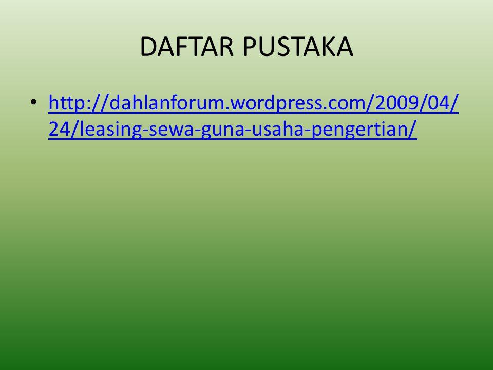 DAFTAR PUSTAKA http://dahlanforum.wordpress.com/2009/04/ 24/leasing-sewa-guna-usaha-pengertian/ http://dahlanforum.wordpress.com/2009/04/ 24/leasing-sewa-guna-usaha-pengertian/