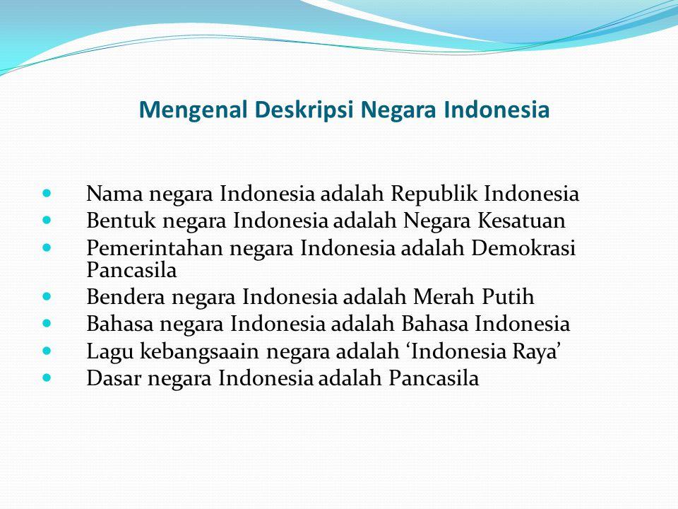 Mengenal Deskripsi Negara Indonesia Nama negara Indonesia adalah Republik Indonesia Bentuk negara Indonesia adalah Negara Kesatuan Pemerintahan negara Indonesia adalah Demokrasi Pancasila Bendera negara Indonesia adalah Merah Putih Bahasa negara Indonesia adalah Bahasa Indonesia Lagu kebangsaain negara adalah 'Indonesia Raya' Dasar negara Indonesia adalah Pancasila