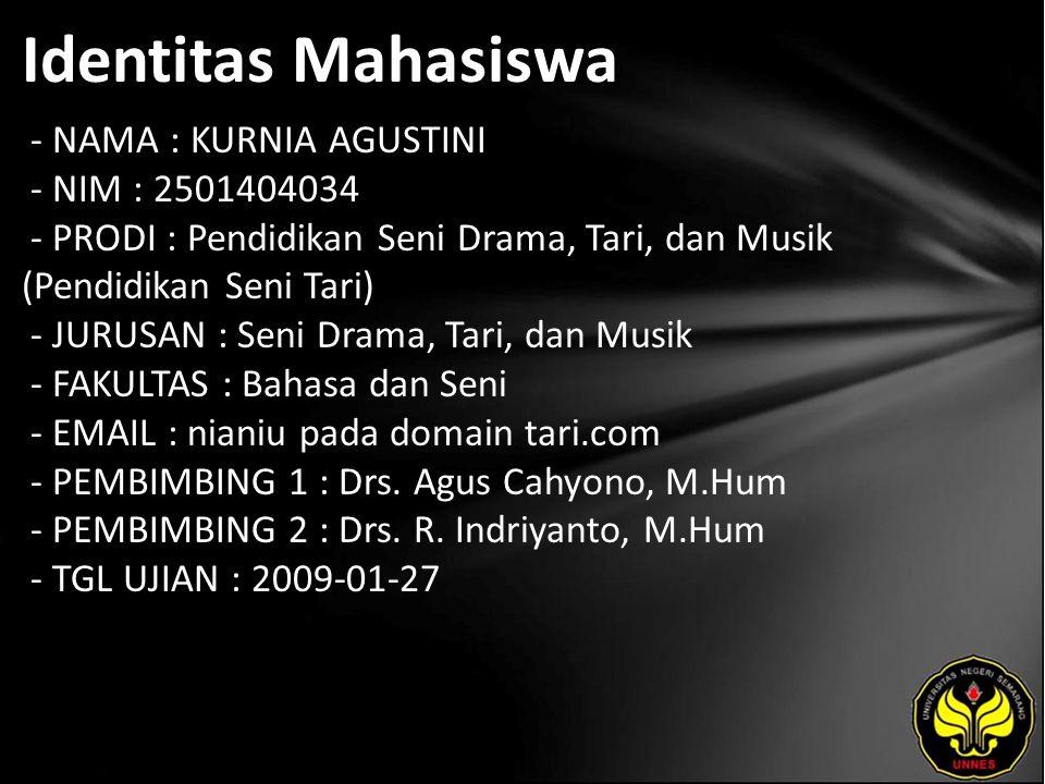 Identitas Mahasiswa - NAMA : KURNIA AGUSTINI - NIM : 2501404034 - PRODI : Pendidikan Seni Drama, Tari, dan Musik (Pendidikan Seni Tari) - JURUSAN : Seni Drama, Tari, dan Musik - FAKULTAS : Bahasa dan Seni - EMAIL : nianiu pada domain tari.com - PEMBIMBING 1 : Drs.