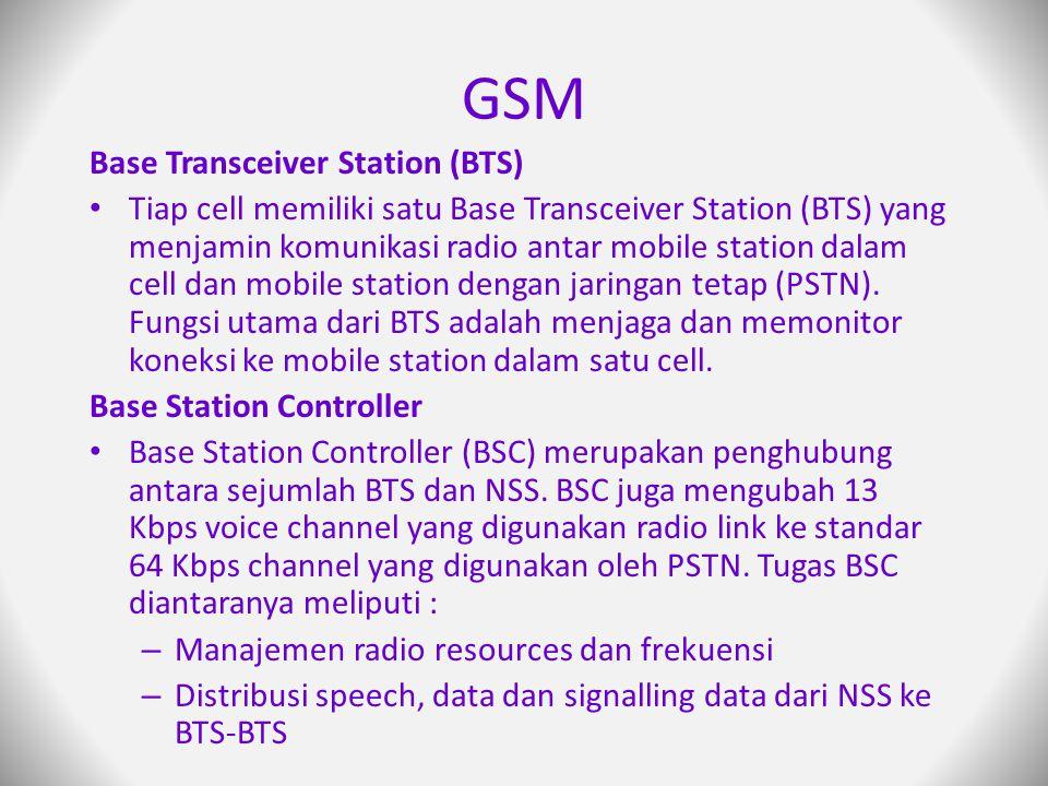 GSM Base Transceiver Station (BTS) Tiap cell memiliki satu Base Transceiver Station (BTS) yang menjamin komunikasi radio antar mobile station dalam cell dan mobile station dengan jaringan tetap (PSTN).