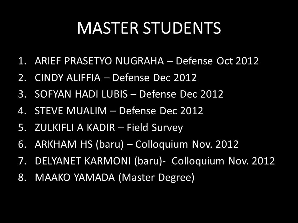 MASTER STUDENTS 1.ARIEF PRASETYO NUGRAHA – Defense Oct 2012 2.CINDY ALIFFIA – Defense Dec 2012 3.SOFYAN HADI LUBIS – Defense Dec 2012 4.STEVE MUALIM – Defense Dec 2012 5.ZULKIFLI A KADIR – Field Survey 6.ARKHAM HS (baru) – Colloquium Nov.