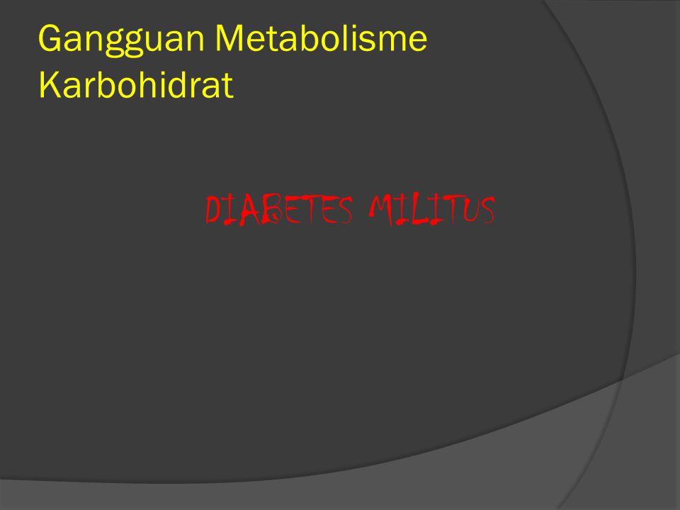 Gangguan Metabolisme Karbohidrat DIABETES MILITUS Penyakit karena kadar Glukosa yang berlebihan dalam darah akibat kurang atau tidak adanya hormon ins