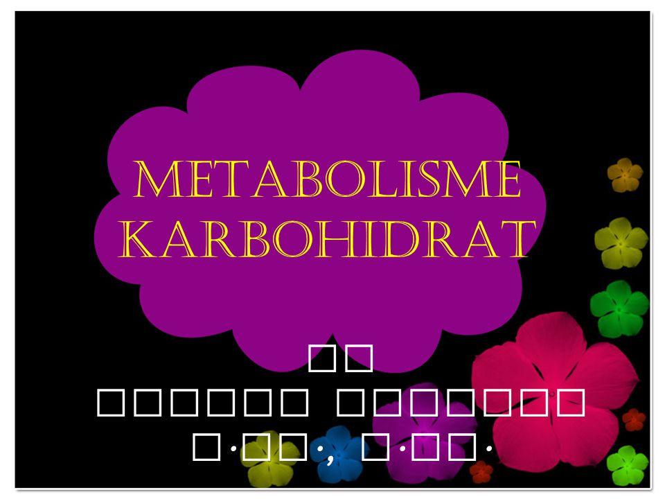 METABOLISME KARBOHIDRAT By NENING LISTARI S. Pd., M. Si.