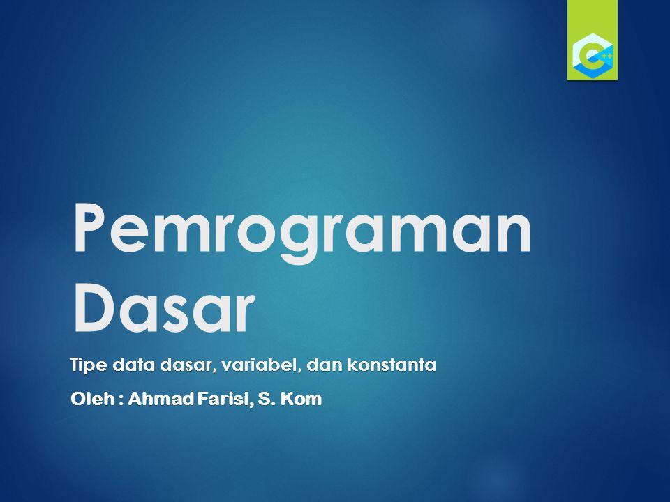Pemrograman Dasar Tipe data dasar, variabel, dan konstanta Oleh : Ahmad Farisi, S. Kom