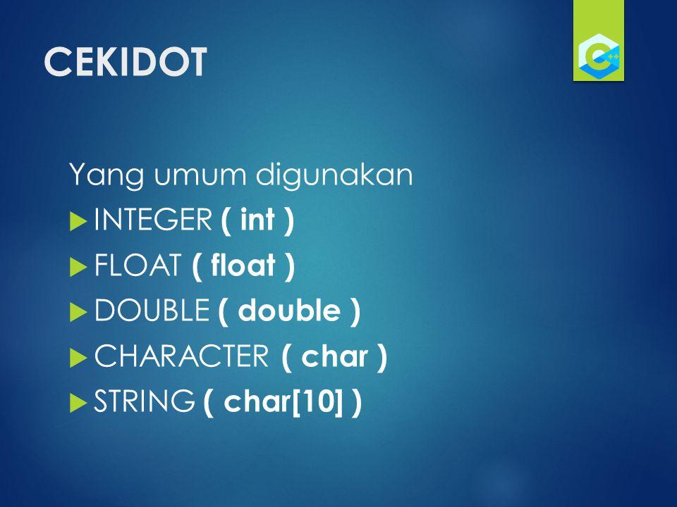 CEKIDOT Yang umum digunakan  INTEGER ( int )  FLOAT ( float )  DOUBLE ( double )  CHARACTER ( char )  STRING ( char[10] )