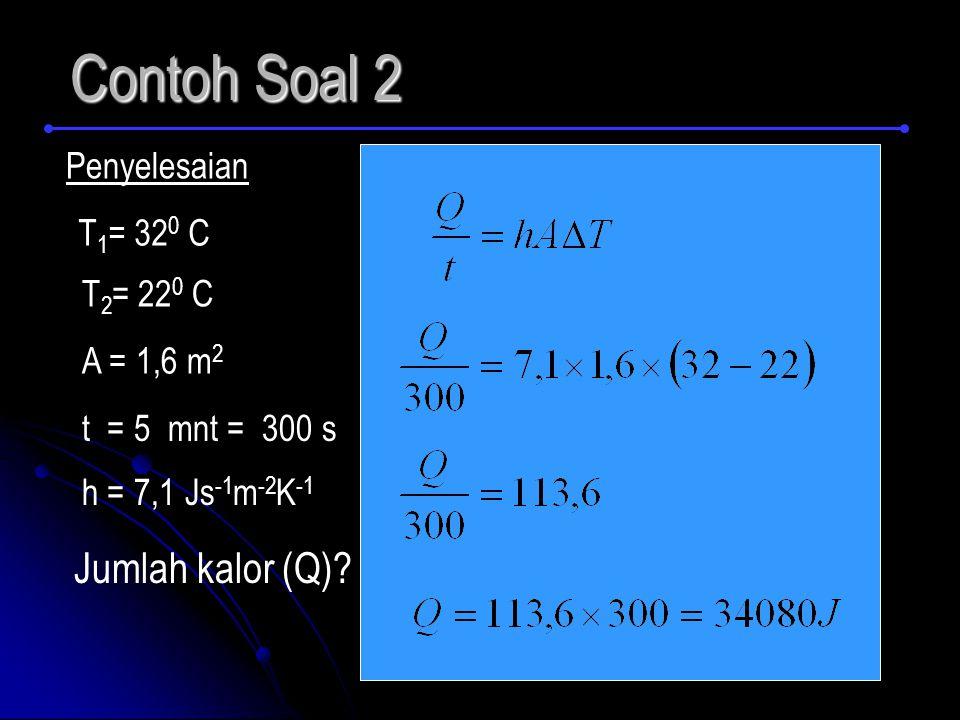 Contoh Soal 2 Penyelesaian T 1 = 32 0 C A = 1,6 m 2 T 2 = 22 0 C t = 5 mnt = 300 s h = 7,1 Js -1 m -2 K -1 Jumlah kalor (Q)?
