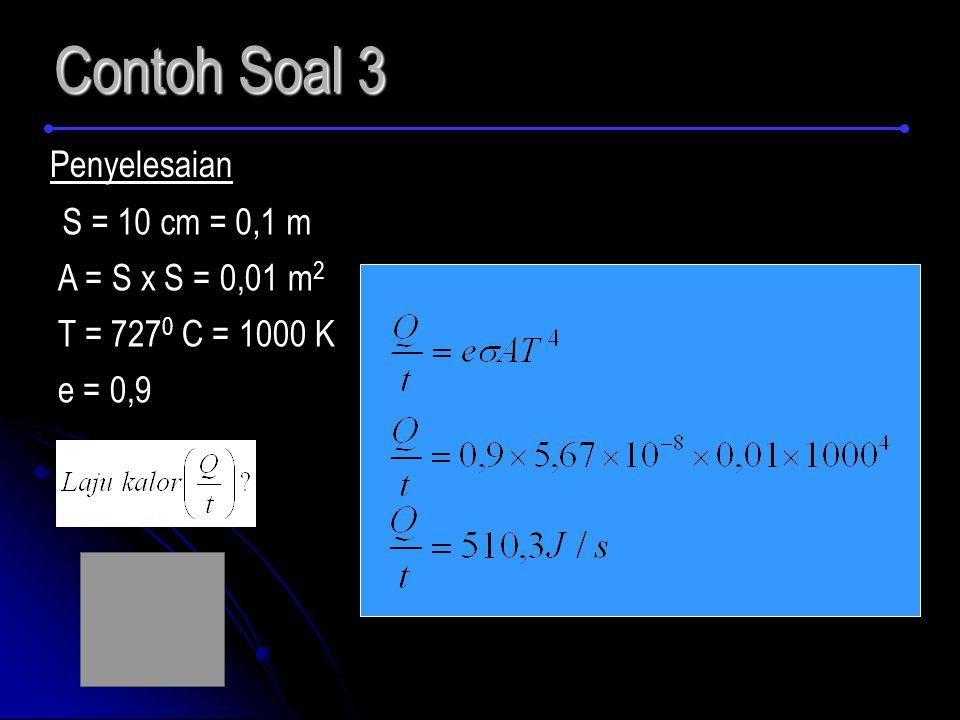 Contoh Soal 3 Penyelesaian S = 10 cm = 0,1 m A = S x S = 0,01 m 2 T = 727 0 C = 1000 K e = 0,9