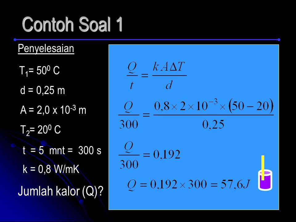 Contoh Soal 1 Penyelesaian d = 0,25 m T 1 = 50 0 C A = 2,0 x 10 -3 m T 2 = 20 0 C t = 5 mnt = 300 s k = 0,8 W/mK Jumlah kalor (Q)?
