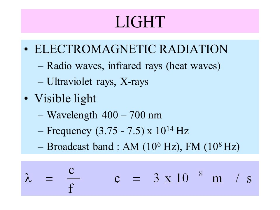 LIGHT ELECTROMAGNETIC RADIATION –Radio waves, infrared rays (heat waves) –Ultraviolet rays, X-rays Visible light –Wavelength 400 – 700 nm –Frequency (
