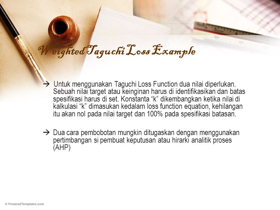 Weighted Taguchi Loss Example  Untuk menggunakan Taguchi Loss Function dua nilai diperlukan. Sebuah nilai target atau keinginan harus di identifikasi