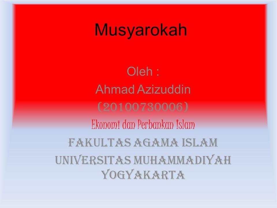 Musyarokah Oleh : Ahmad Azizuddin (20100730006) Ekonomi dan Perbankan Islam Fakultas Agama Islam Universitas Muhammadiyah Yogyakarta