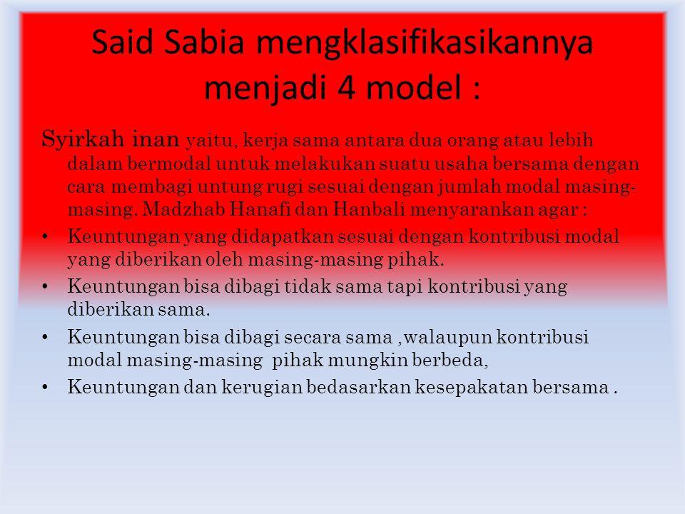 Said Sabia mengklasifikasikannya menjadi 4 model : Syirkah inan yaitu, kerja sama antara dua orang atau lebih dalam bermodal untuk melakukan suatu usaha bersama dengan cara membagi untung rugi sesuai dengan jumlah modal masing- masing.