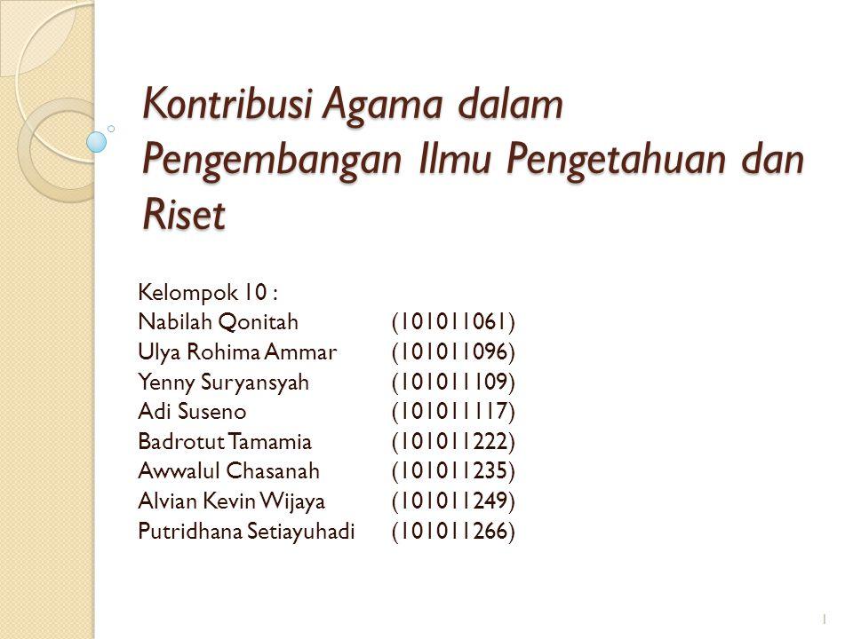 Kontribusi Agama dalam Pengembangan Ilmu Pengetahuan dan Riset Kelompok 10 : Nabilah Qonitah(101011061) Ulya Rohima Ammar(101011096) Yenny Suryansyah(