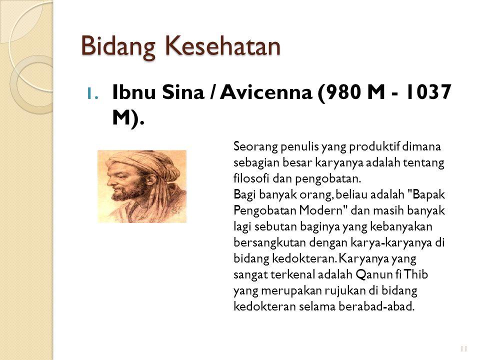 Bidang Kesehatan 1. Ibnu Sina / Avicenna (980 M - 1037 M). 11 Seorang penulis yang produktif dimana sebagian besar karyanya adalah tentang filosofi da