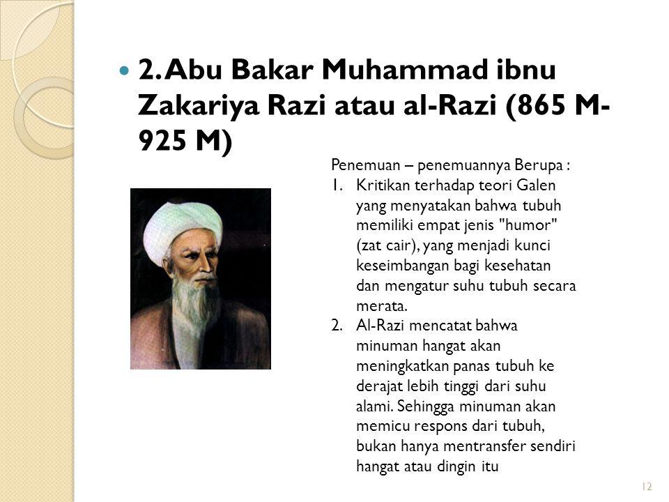 2. Abu Bakar Muhammad ibnu Zakariya Razi atau al-Razi (865 M- 925 M) 12 Penemuan – penemuannya Berupa : 1.Kritikan terhadap teori Galen yang menyataka