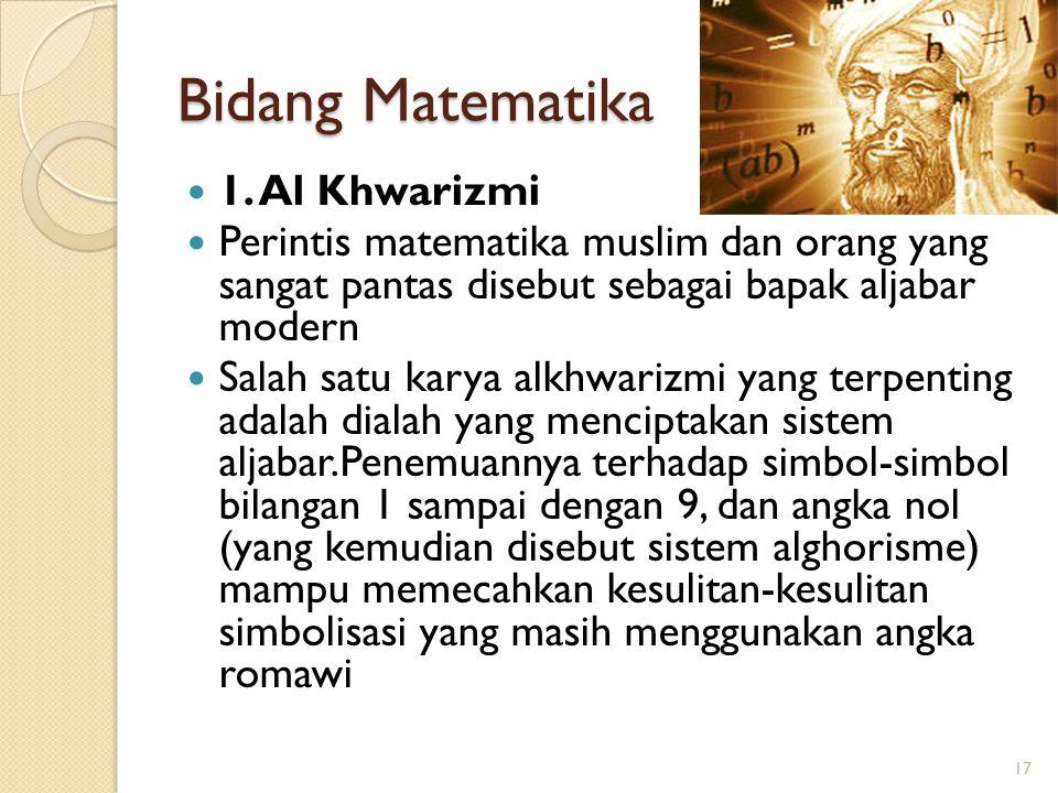 Bidang Matematika 1. Al Khwarizmi Perintis matematika muslim dan orang yang sangat pantas disebut sebagai bapak aljabar modern Salah satu karya alkhwa