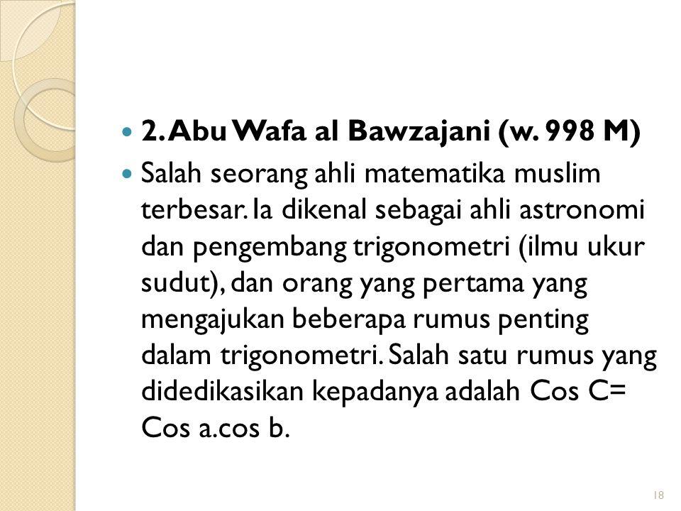 2. Abu Wafa al Bawzajani (w. 998 M) Salah seorang ahli matematika muslim terbesar. Ia dikenal sebagai ahli astronomi dan pengembang trigonometri (ilmu