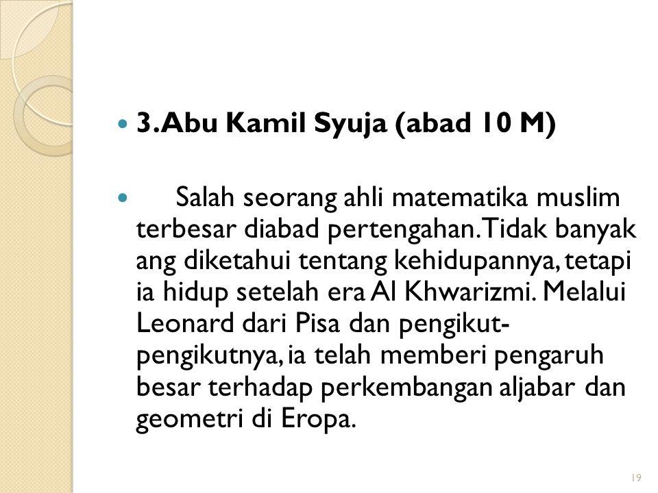 3.Abu Kamil Syuja (abad 10 M) Salah seorang ahli matematika muslim terbesar diabad pertengahan. Tidak banyak ang diketahui tentang kehidupannya, tetap