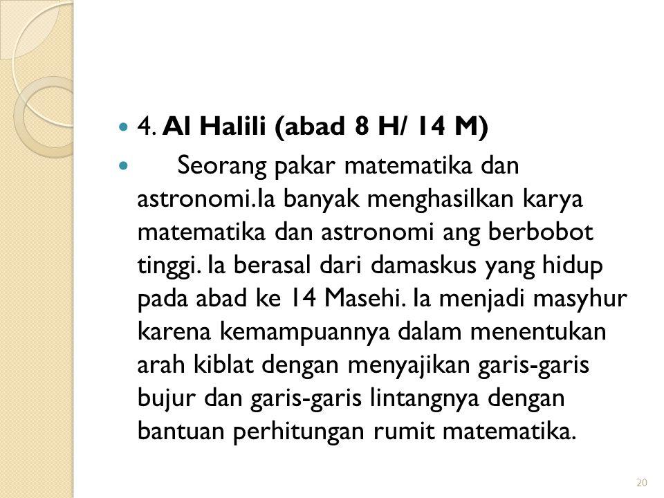 4. Al Halili (abad 8 H/ 14 M) Seorang pakar matematika dan astronomi.Ia banyak menghasilkan karya matematika dan astronomi ang berbobot tinggi. Ia ber