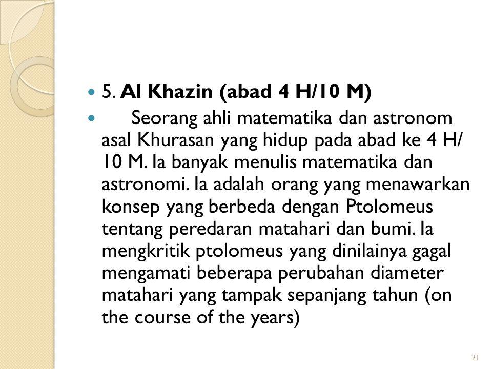 5. Al Khazin (abad 4 H/10 M) Seorang ahli matematika dan astronom asal Khurasan yang hidup pada abad ke 4 H/ 10 M. Ia banyak menulis matematika dan as