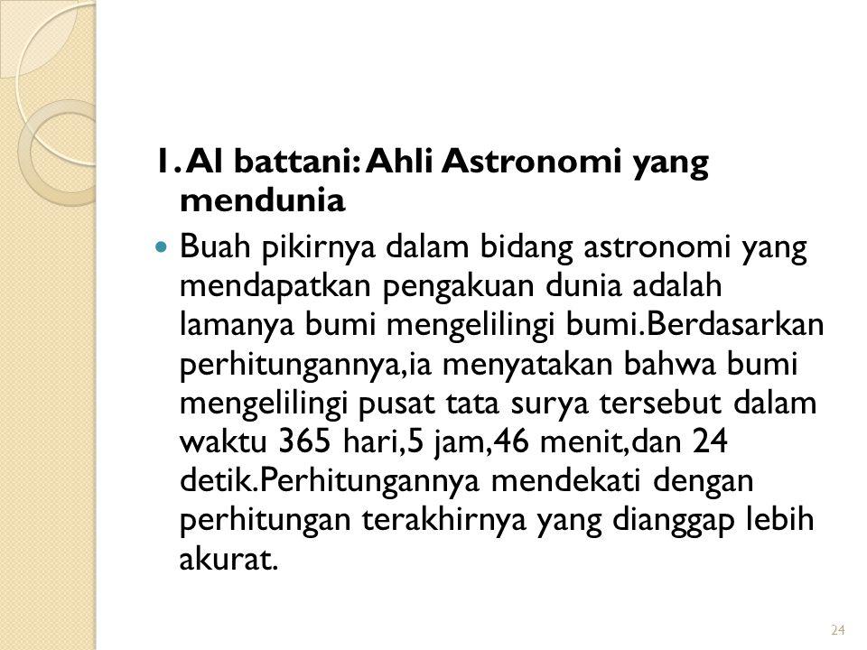 1. Al battani: Ahli Astronomi yang mendunia Buah pikirnya dalam bidang astronomi yang mendapatkan pengakuan dunia adalah lamanya bumi mengelilingi bum