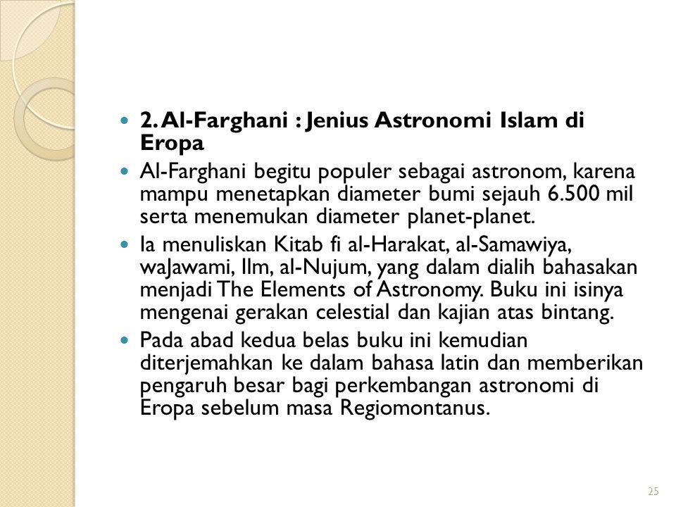 2. Al-Farghani : Jenius Astronomi Islam di Eropa Al-Farghani begitu populer sebagai astronom, karena mampu menetapkan diameter bumi sejauh 6.500 mil s