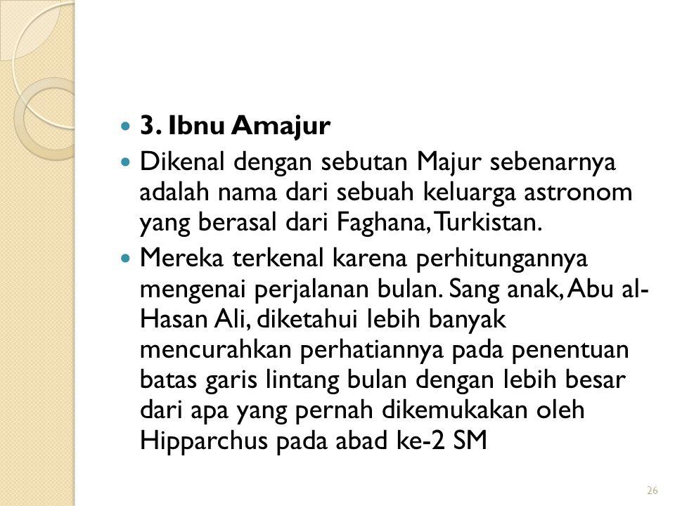 3. Ibnu Amajur Dikenal dengan sebutan Majur sebenarnya adalah nama dari sebuah keluarga astronom yang berasal dari Faghana, Turkistan. Mereka terkenal