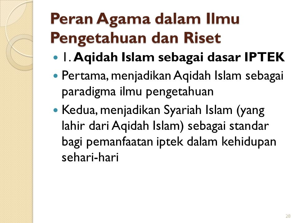 Peran Agama dalam Ilmu Pengetahuan dan Riset 1. Aqidah Islam sebagai dasar IPTEK Pertama, menjadikan Aqidah Islam sebagai paradigma ilmu pengetahuan K