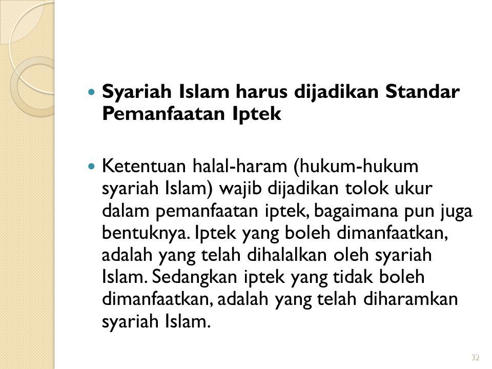 Syariah Islam harus dijadikan Standar Pemanfaatan Iptek Ketentuan halal-haram (hukum-hukum syariah Islam) wajib dijadikan tolok ukur dalam pemanfaatan