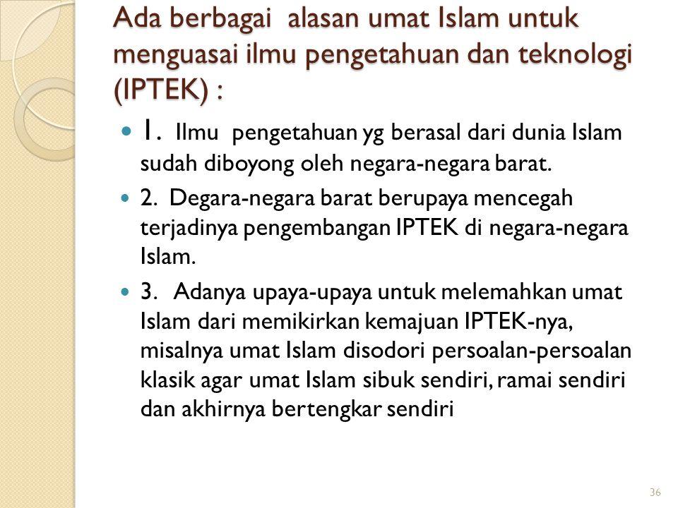 Ada berbagai alasan umat Islam untuk menguasai ilmu pengetahuan dan teknologi (IPTEK) : 1. Ilmu pengetahuan yg berasal dari dunia Islam sudah diboyong