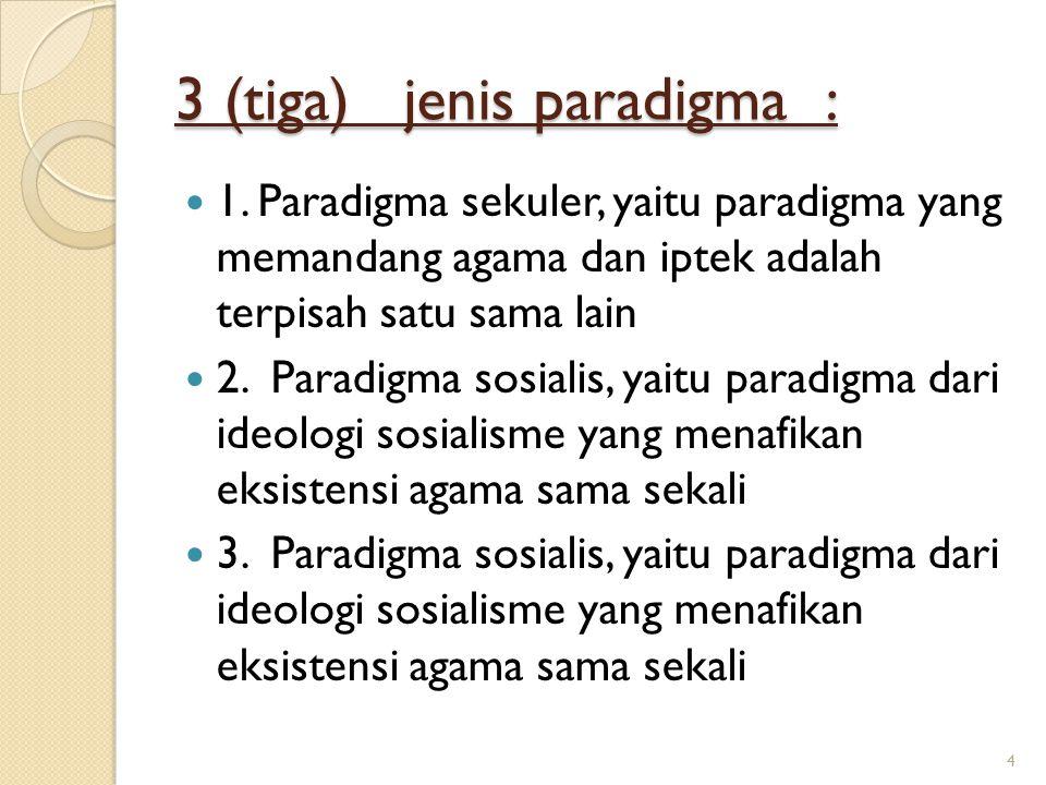 3 (tiga) jenis paradigma : 1. Paradigma sekuler, yaitu paradigma yang memandang agama dan iptek adalah terpisah satu sama lain 2. Paradigma sosialis,